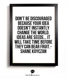 Don't be discouraged because your idea doesn't instantly change the world. Ideas are seeds... it will take time before they can bear fruit.- Shane Koyczan