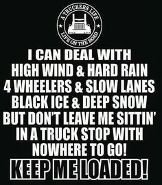Been there done that with my trucker ! Ya I only mke money when my wheels turn and ME MYSELF AND I Turned wheels I was what old timers called OUTLAW TRUCKER I run 6000 miles a week by myself for many a year. Semi Trucks, Old Trucks, Truck Driver Wife, Truck Drivers, Trucker Quotes, Truck Memes, Custom Big Rigs, Big Wheel, Peterbilt