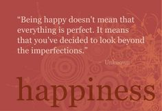 """Being happy doesn't mean that everything is perfect.  It means that you've decided to look beyond the imperfections."""