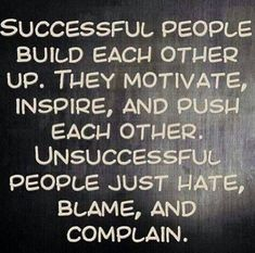 Succesful people build each other up. They motivate, inspire and push each other.  Unsuccesfull people just hate, blame, and complain