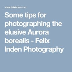 Some tips for photographing the elusive Aurora borealis - Felix Inden Photography