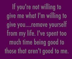 If you are not willing to give me what I'm willing to give you...remove..