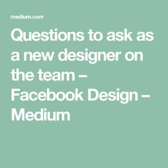 Questions to ask as a new designer on the team – Facebook Design – Medium