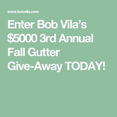 Enter Bob Vila's $5000 3rd Annual Fall Gutter Give-Away TODAY!