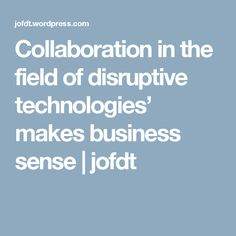 Collaboration in the field of disruptive technologies' makes business sense | jofdt