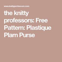the knitty professors: Free Pattern: Plastique Plarn Purse