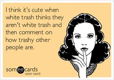 I think it's cute whenwhite trash thinks theyaren't white trash andthen comment onhow trashy otherpeople are.