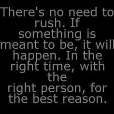 must remember everything happens in the right time...NOT my time :)