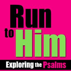 Run-to-Him exploring the Psalms