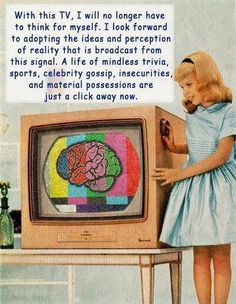 """""""With this TV, I will no longer have to think for myself. I look forward to adopting the ideas & perceptions of reality that is broadcast from this signal. A life of mindless trivia, sports, celebrity gossip, insecurities, & material possessions are just a click away now."""" 