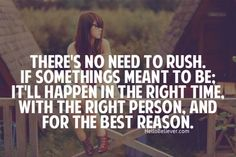 There's no need to rush. If something meant to be; it'll happen in the right time, with the right person. And for the best reason.