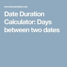 ... Calculator, you are able to view the duration between two set dates