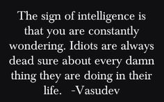 ''The sign of intelligence is that you are constantly wondering. Idiots are always dead sure about every damn thing they are doing in their life.'' -- Vasudev