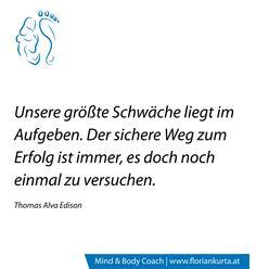 Unsere größte Schwäche liegt im Aufgeben. Der sichere Weg zum Erfolg ist immer, es doch noch einmal zu versuchen. (Thomas Alva Edison) www.floriankurta.at