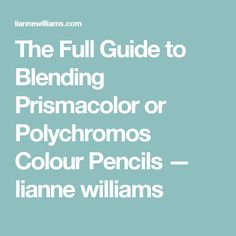 The Full Guide to Blending Prismacolor or Polychromos Colour Pencils — lianne williams