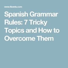 Spanish Grammar Rules: 7 Tricky Topics and How to Overcome Them
