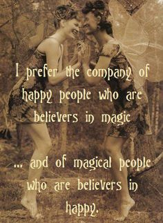 ~ I prefer the company 0f Happy People who are Believers in Magic ... and of Magical People who are Believers in Happy.