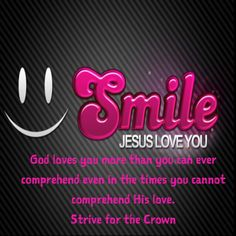 God loves you more than you can ever comprehend even in the times you cannot comprehend His love. Strive for the Crown