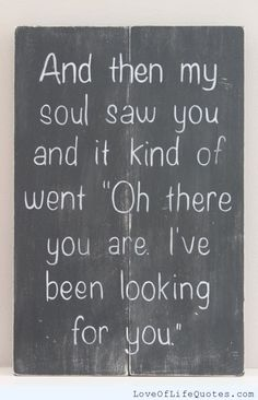 And then my soul saw you - http://www.loveoflifequotes.com/love/soul-saw/