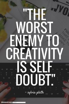 """The worst enemy to creativity is self doubt"" -Sylvia Plath"