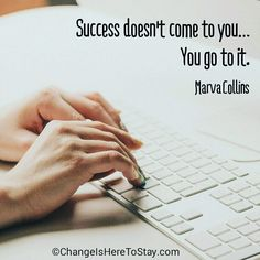Success doesn't come to you  You go to it. Marva Collins
