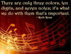 There are only three colors, ten digits, and seven notes; it's what we do with them that's important. ~ Ruth Ross