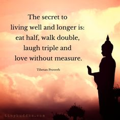 """The secret to living well and longer is: eat half, walk double, laugh triple and love without measure."" ~Tibetan Proverb"