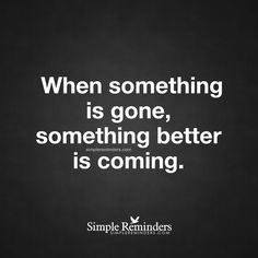 Something better is coming When something is gone, something better is coming. — Unknown Author