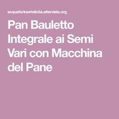 Pan Bauletto Integrale ai Semi Vari con Macchina del Pane