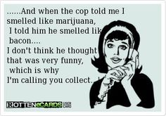 .......and when the cop told ME I  smelled like marijuana, I told him he smelled like BACON....