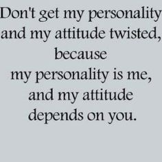 I don't have an attitude problem, you have a perception problem