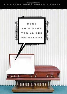 Does This Mean You'll See Me Naked?: Field Notes From a Funeral Director by Robert Webster, http://www.amazon.ca/dp/1402250835/ref=cm_sw_r_pi_dp_5rcZrb1CR77BZ
