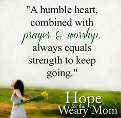 """A humble heart, combined with prayer and worship, always equals strength to keep going."""