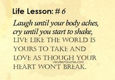 Google Image Result for http://www.verybestquotes.com/wp-content/uploads/2012/09/Laugh-quotes-love-quotes-live-quotes-Laugh-until-your-body-aches-cry-until-you-start-to-shake-live-like-the-world-is-yours-to-take-and-love.jpg