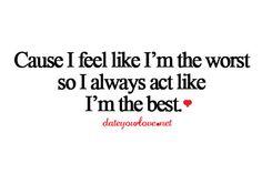 Cause I feel like I'm the worst so I always act like I'm the best.