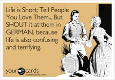 Life is short; Tell people you love them... But SHOUT it at them in GERMAN, because life is also confusing and terrifying.
