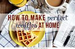 How to Make the Perfect Waffles at Home