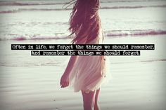 Often in life, we forgot the things we should remember, and remember the things we should forget.