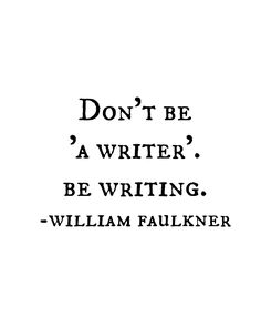 Don't be 'a writer'. Be writing. - William Faulkner one of my favourite authors! Book Writing Tips, Writing Help, Writing Prompts, Quotes About Writing, The Words, Cool Words, Writing Motivation, A Writer's Life, Writer Quotes