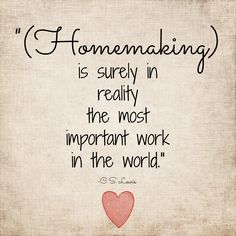 """(Homemaking) is surely in reality the most important work in the world."" 