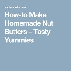 How-to Make Homemade Nut Butters – Tasty Yummies