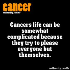 Cancers life can be somewhat complicated because they try to please everyone but themselves. ( True story :o )