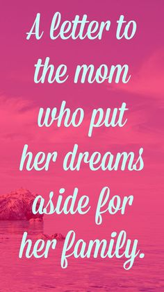 Dear mom - your dreams matter too! Your love and selflessness is appreciated, but that doesn't mean that you can't chase your own dreams.