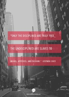 """""""Only the disciplined are truly free.  The undisciplined are slaves to moods, appetites, and passions.""""  -Stephen Covey"""