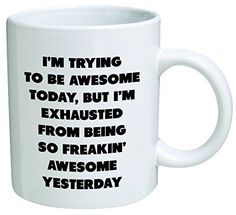 I'm trying to be awesome today, but I'm exhausted from being so freakin' awesome yesterday - Coffee Mug © By Heaven Creations 11 oz -Funny Inspirational and sarcasm, http://www.amazon.com/dp/B00KCZ1NUO/ref=cm_sw_r_pi_awdm_Z.nqvb1RXZMPP
