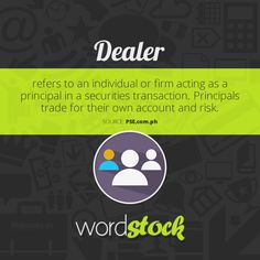 "#WordStock of the day ""Dealer"" refers to an individual or firm acting as a principal in a securities transaction. Principals trade for their own account and risk. (Source: PSE)"