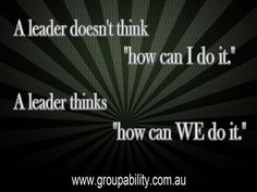 """A leader doesn't think """"how can I do it.""""  A leader thinks """"how can WE do it."""""""