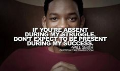 If you're absent during my struggle, don't expect to be present during my success. Will Smith