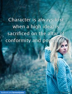 Character is always lost when a high ideal is sacrificed on the altar of conformity and popularity.