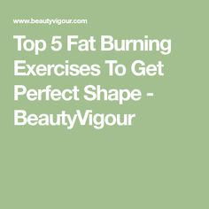 Top 5 Fat Burning Exercises To Get Perfect Shape - BeautyVigour